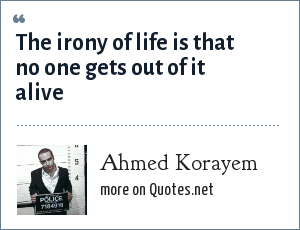 Ahmed Korayem: The irony of life is that no one gets out of it alive