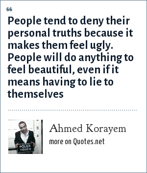 Ahmed Korayem: People tend to deny their personal truths because it makes them feel ugly. People will do anything to feel beautiful, even if it means having to lie to themselves