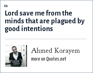 Ahmed Korayem: Lord save me from the minds that are plagued by good intentions