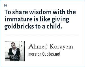 Ahmed Korayem: To share wisdom with the immature is like giving goldbricks to a child.