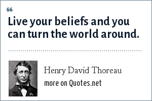 Henry David Thoreau: Live your beliefs and you can turn the world around.
