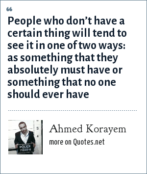 Ahmed Korayem: People who don't have a certain thing will tend to see it in one of two ways: as something that they absolutely must have or something that no one should ever have