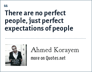 Ahmed Korayem: There are no perfect people, just perfect expectations of people