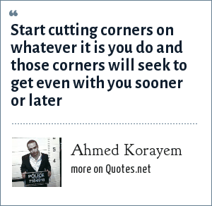 Ahmed Korayem: Start cutting corners on whatever it is you do and those corners will seek to get even with you sooner or later