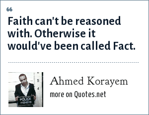 Ahmed Korayem: Faith can't be reasoned with. Otherwise it would've been called Fact.