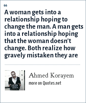 Ahmed Korayem: A woman gets into a relationship hoping to change the man. A man gets into a relationship hoping that the woman doesn't change. Both realize how gravely mistaken they are