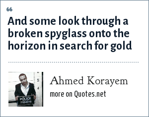 Ahmed Korayem: And some look through a broken spyglass onto the horizon in search for gold