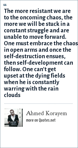 Ahmed Korayem: The more resistant we are to the oncoming chaos, the more we will be stuck in a constant struggle and are unable to move forward. One must embrace the chaos in open arms and once the self-destruction ensues, then self-development can follow. One can't get upset at the dying fields when he is constantly warring with the rain clouds