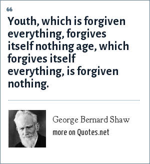 George Bernard Shaw: Youth, which is forgiven everything, forgives itself nothing age, which forgives itself everything, is forgiven nothing.