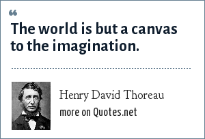 Henry David Thoreau: The world is but a canvas to the imagination.