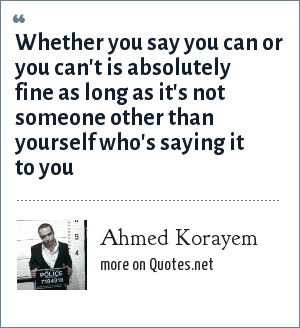 Ahmed Korayem: Whether you say you can or you can't is absolutely fine as long as it's not someone other than yourself who's saying it to you