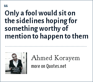Ahmed Korayem: Only a fool would sit on the sidelines hoping for something worthy of mention to happen to them