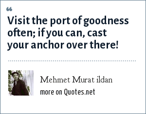 Mehmet Murat ildan: Visit the port of goodness often; if you can, cast your anchor over there!