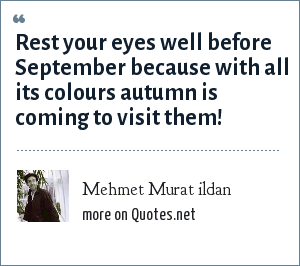 Mehmet Murat ildan: Rest your eyes well before September because with all its colours autumn is coming to visit them!