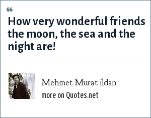 Mehmet Murat ildan: How very wonderful friends the moon, the sea and the night are!