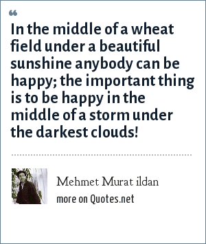 Mehmet Murat ildan: In the middle of a wheat field under a beautiful sunshine anybody can be happy; the important thing is to be happy in the middle of a storm under the darkest clouds!