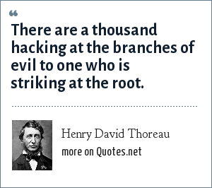Henry David Thoreau: There are a thousand hacking at the branches of evil to one who is striking at its root.