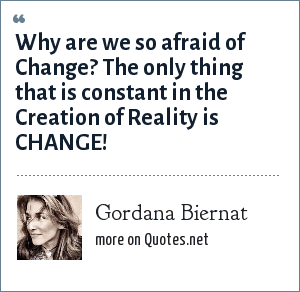 Gordana Biernat: Why are we so afraid of Change? The only thing that is constant in the Creation of Reality is CHANGE!