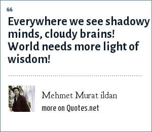 Mehmet Murat ildan: Everywhere we see shadowy minds, cloudy brains! World needs more light of wisdom!