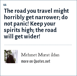 Mehmet Murat ildan: The road you travel might horribly get narrower; do not panic! Keep your spirits high; the road will get wider!