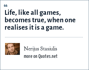 Nerijus Stasiulis: Life, like all games, becomes true, when one realises it is a game.