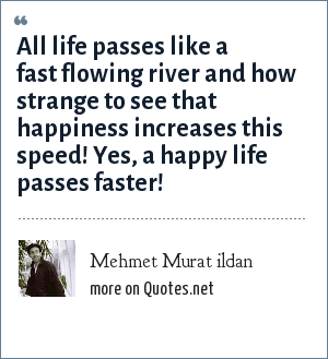 Mehmet Murat ildan: All life passes like a fast flowing river and how strange to see that happiness increases this speed! Yes, a happy life passes faster!