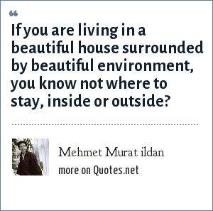 Mehmet Murat ildan: If you are living in a beautiful house surrounded by beautiful environment, you know not where to stay, inside or outside?