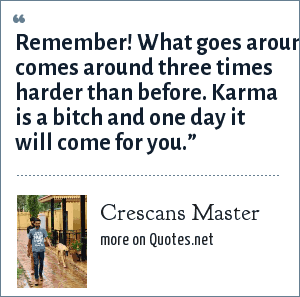 Crescans Master: Remember! What goes around comes around three times harder than before. Karma is a bitch and one day it will come for you.""