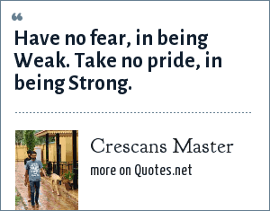 Crescans Master: Have no fear, in being Weak. Take no pride, in being Strong.