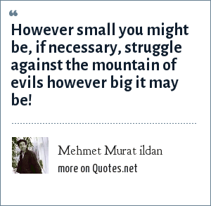 Mehmet Murat ildan: However small you might be, if necessary, struggle against the mountain of evils however big it may be!