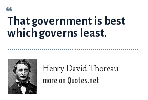 Henry David Thoreau: That government is best which governs least. - from Civil Disobedience