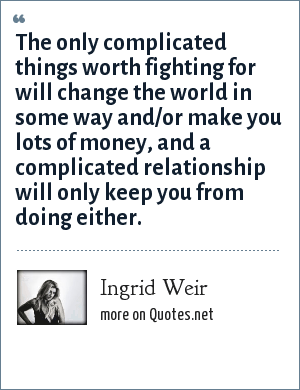 Ingrid Weir: The only complicated things worth fighting for will change the world in some way and/or make you lots of money, and a complicated relationship will only keep you from doing either.