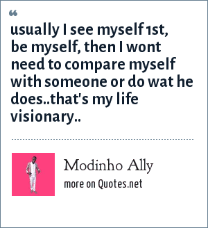 Modinho Ally: Usually i see myself 1st, be myself, then i wont need to compare myself with someone or do wat he does..That's my life visionary..
