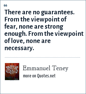 Emmanuel Teney: There are no guarantees. From the viewpoint of fear, none are strong enough. From the viewpoint of love, none are necessary.