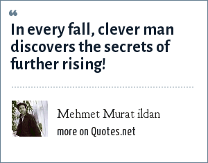 Mehmet Murat ildan: In every fall, clever man discovers the secrets of further rising!