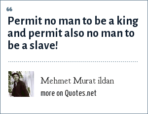 Mehmet Murat ildan: Permit no man to be a king and permit also no man to be a slave!