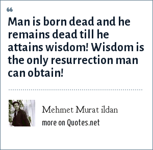 Mehmet Murat ildan: Man is born dead and he remains dead till he attains wisdom! Wisdom is the only resurrection man can obtain!
