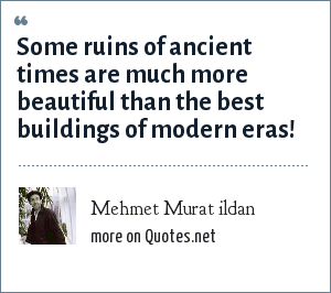 Mehmet Murat ildan: Some ruins of ancient times are much more beautiful than the best buildings of modern eras!