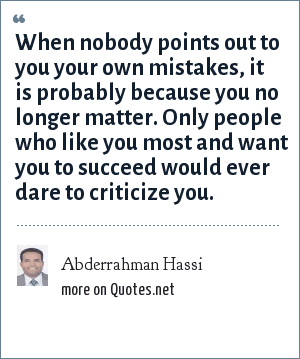 Abderrahman Hassi: When nobody points out to you your own mistakes, it is probably because you no longer matter. Only people who like you most and want you to succeed would ever dare to criticize you.