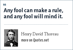 Henry David Thoreau: Any fool can make a rule, and any fool will mind it.