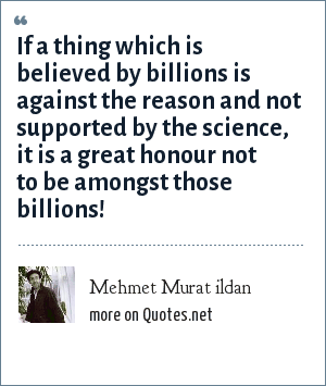 Mehmet Murat ildan: If a thing which is believed by billions is against the reason and not supported by the science, it is a great honour not to be amongst those billions!