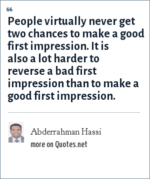 Abderrahman Hassi: People virtually never get two chances to make a good first impression. It is also a lot harder to reverse a bad first impression than to make a good first impression.