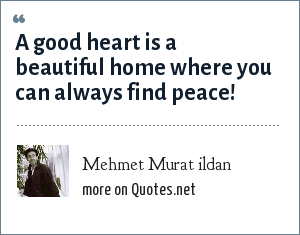 Mehmet Murat ildan: A good heart is a beautiful home where you can always find peace!