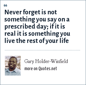 Gary Holder-Winfield: Never forget is not something you say on a prescribed day; if it is real it is something you live the rest of your life