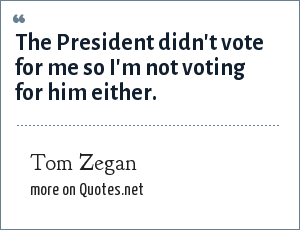 Tom Zegan: The President didn't vote for me so I'm not voting for him either.