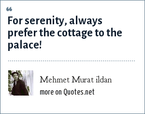 Mehmet Murat ildan: For serenity, always prefer the cottage to the palace!