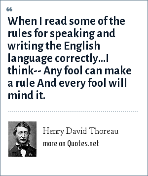 Henry David Thoreau: When I read some of the rules for speaking and writing the English language correctly...I think-- Any fool can make a rule And every fool will mind it.