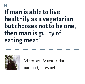 Mehmet Murat ildan: If man is able to live healthily as a vegetarian but chooses not to be one, then man is guilty of eating meat!
