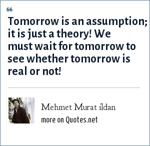 Mehmet Murat ildan: Tomorrow is an assumption; it is just a theory! We must wait for tomorrow to see whether tomorrow is real or not!