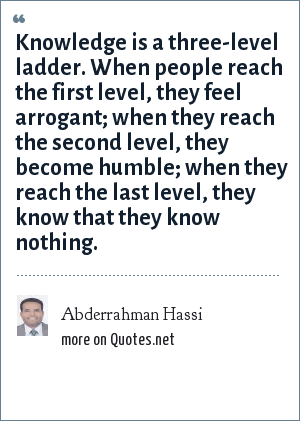 Abderrahman Hassi: Knowledge is a three-level ladder. When people reach the first level, they feel arrogant; when they reach the second level, they become humble; when they reach the last level, they know that they know nothing.